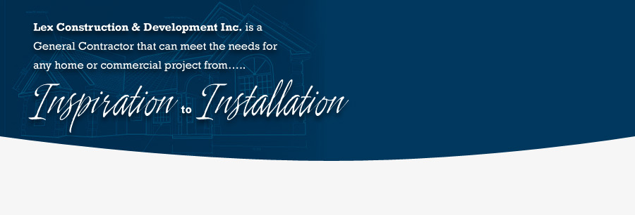 Lex Construction and Development Inc. is a General Contractor that can meet the needs for any home or commercial project from... Inspiration to Installation